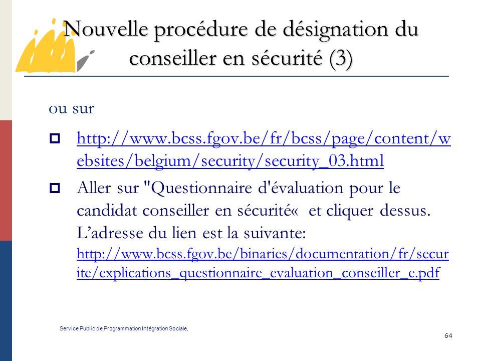 64 Nouvelle procédure de désignation du conseiller en sécurité (3) Service Public de Programmation Int é gration Sociale, ou sur http://www.bcss.fgov.be/fr/bcss/page/content/w ebsites/belgium/security/security_03.html http://www.bcss.fgov.be/fr/bcss/page/content/w ebsites/belgium/security/security_03.html Aller sur Questionnaire d évaluation pour le candidat conseiller en sécurité« et cliquer dessus.