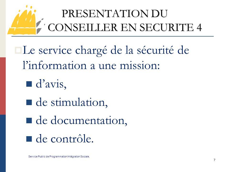 7 PRESENTATION DU CONSEILLER EN SECURITE 4 Service Public de Programmation Int é gration Sociale, Le service chargé de la sécurité de linformation a une mission: davis, de stimulation, de documentation, de contrôle.
