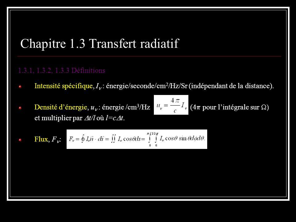 Chapitre 1.3 Transfert radiatif 1.3.1, 1.3.2, 1.3.3 Définitions Intensité spécifique, I : énergie/seconde/cm 2 /Hz/Sr (indépendant de la distance). De