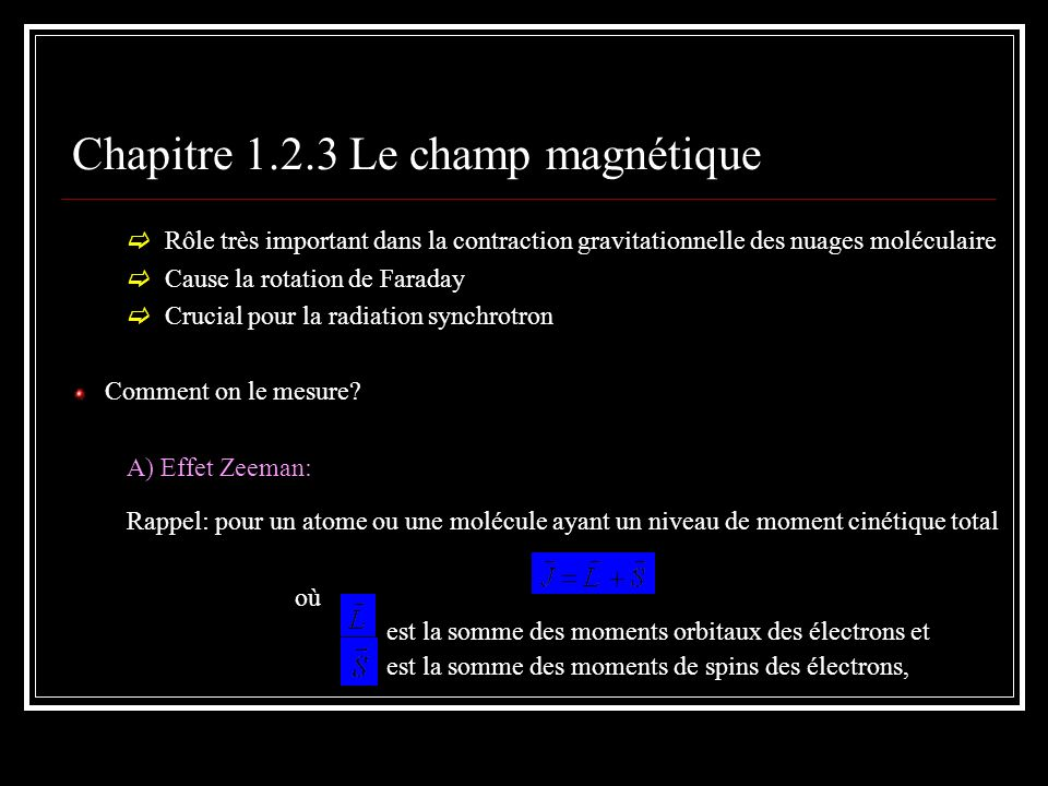 Chapitre 1.2.3 Le champ magnétique Rôle très important dans la contraction gravitationnelle des nuages moléculaire Cause la rotation de Faraday Crucial pour la radiation synchrotron Comment on le mesure.
