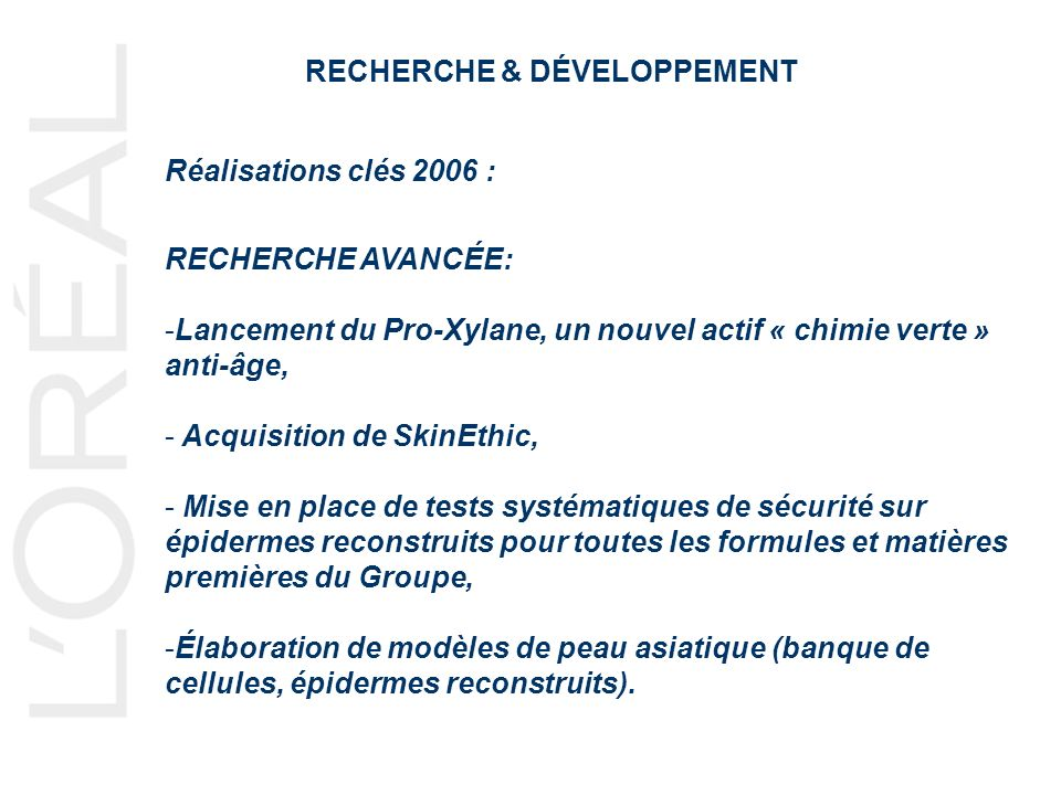 RECHERCHE & DÉVELOPPEMENT Réalisations clés 2006 : RECHERCHE AVANCÉE: -Lancement du Pro-Xylane, un nouvel actif « chimie verte » anti-âge, - Acquisiti