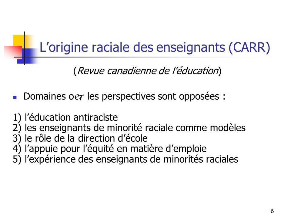 6 Lorigine raciale des enseignants (CARR) (Revue canadienne de léducation) Domaines o j les perspectives sont opposées : 1) léducation antiraciste 2) les enseignants de minorité raciale comme modèles 3) le rôle de la direction décole 4) lappuie pour léquité en matière demploie 5) lexpérience des enseignants de minorités raciales