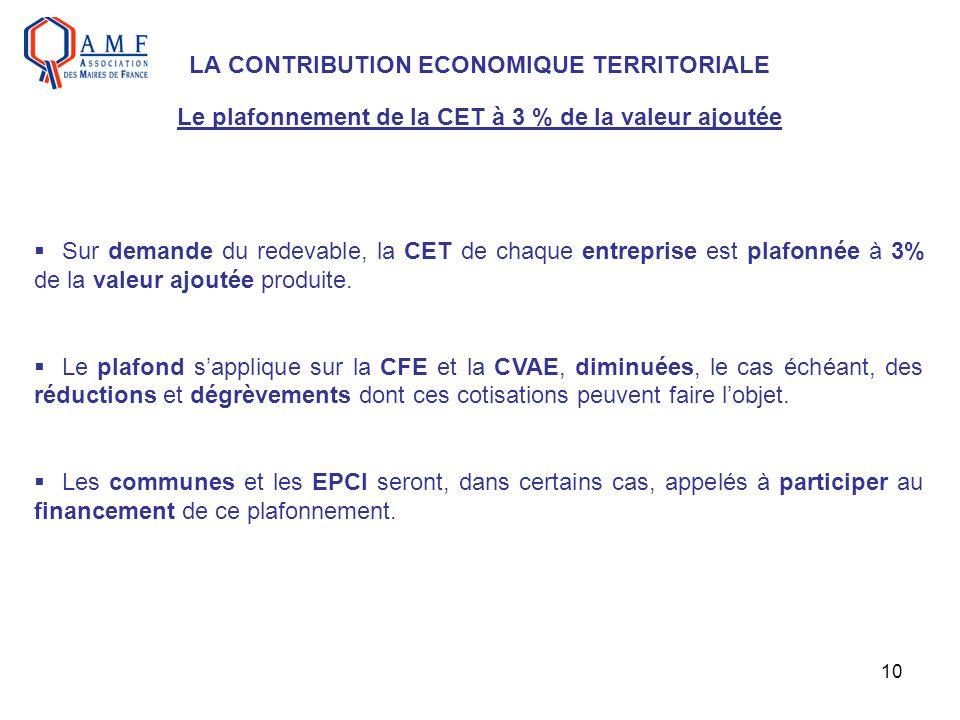 10 LA CONTRIBUTION ECONOMIQUE TERRITORIALE Le plafonnement de la CET à 3 % de la valeur ajoutée Sur demande du redevable, la CET de chaque entreprise