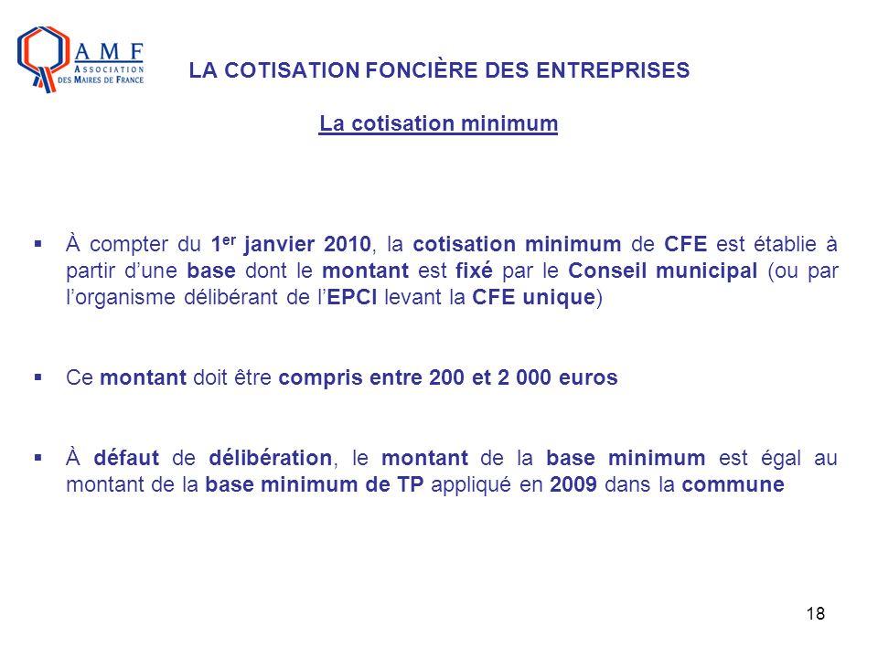 18 LA COTISATION FONCIÈRE DES ENTREPRISES La cotisation minimum À compter du 1 er janvier 2010, la cotisation minimum de CFE est établie à partir dune