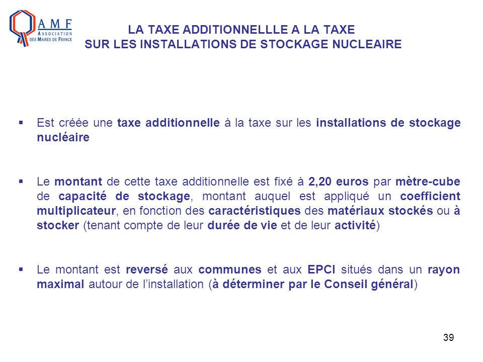 39 LA TAXE ADDITIONNELLLE A LA TAXE SUR LES INSTALLATIONS DE STOCKAGE NUCLEAIRE Est créée une taxe additionnelle à la taxe sur les installations de st