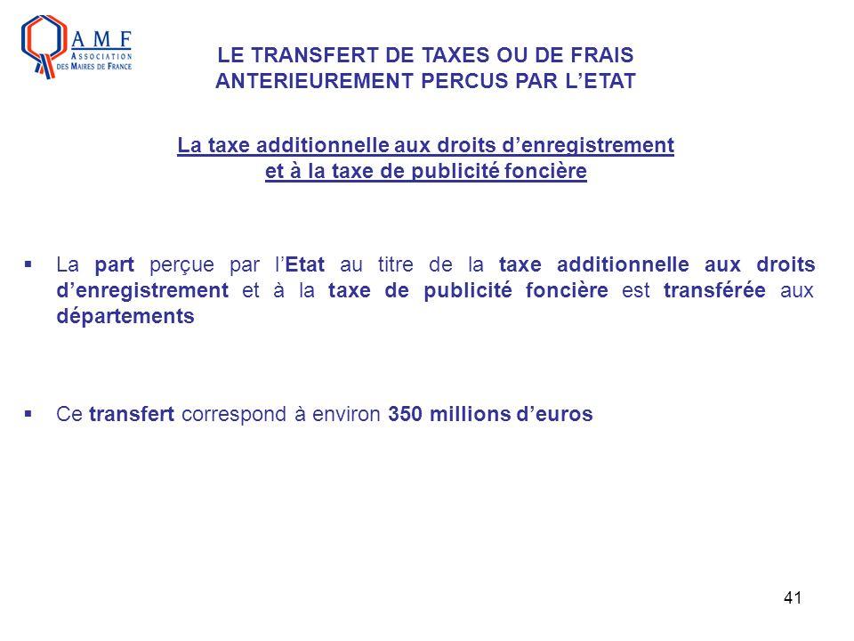 41 LE TRANSFERT DE TAXES OU DE FRAIS ANTERIEUREMENT PERCUS PAR LETAT La taxe additionnelle aux droits denregistrement et à la taxe de publicité fonciè