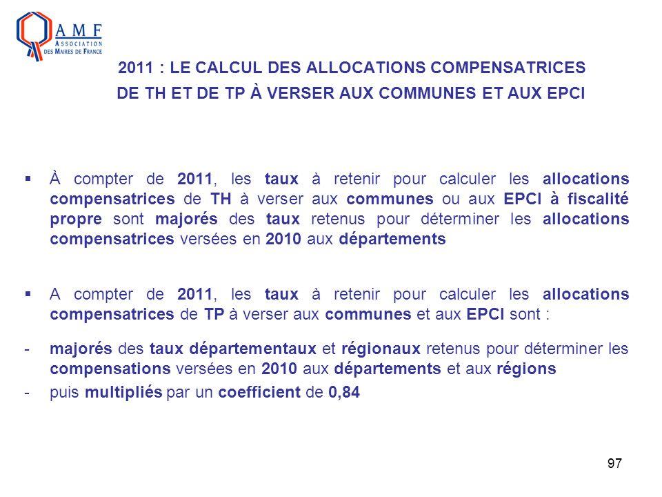 97 2011 : LE CALCUL DES ALLOCATIONS COMPENSATRICES DE TH ET DE TP À VERSER AUX COMMUNES ET AUX EPCI À compter de 2011, les taux à retenir pour calcule