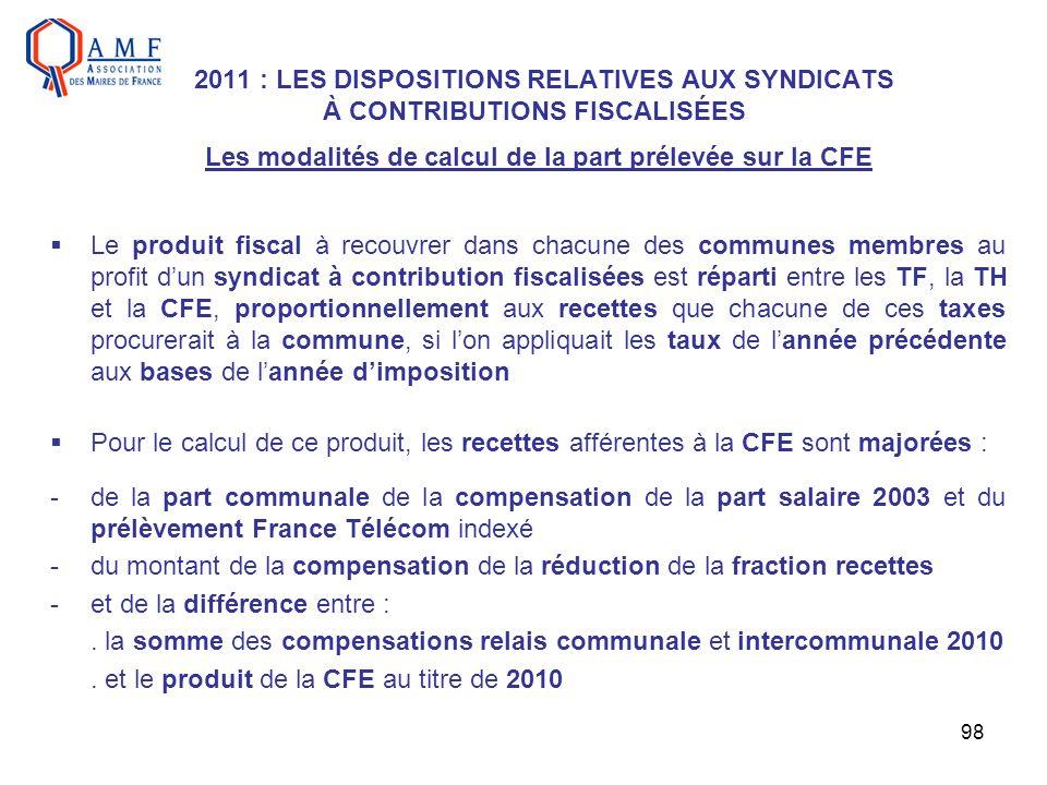 98 2011 : LES DISPOSITIONS RELATIVES AUX SYNDICATS À CONTRIBUTIONS FISCALISÉES Les modalités de calcul de la part prélevée sur la CFE Le produit fisca