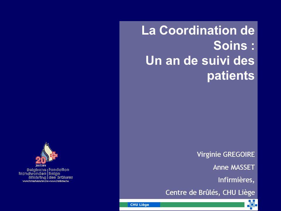 La Coordination de Soins : Un an de suivi des patients Virginie GREGOIRE Anne MASSET Infirmières, Centre de Brûlés, CHU Liège