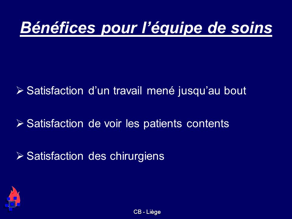 Bénéfices pour léquipe de soins Satisfaction dun travail mené jusquau bout Satisfaction de voir les patients contents Satisfaction des chirurgiens CB - Liège