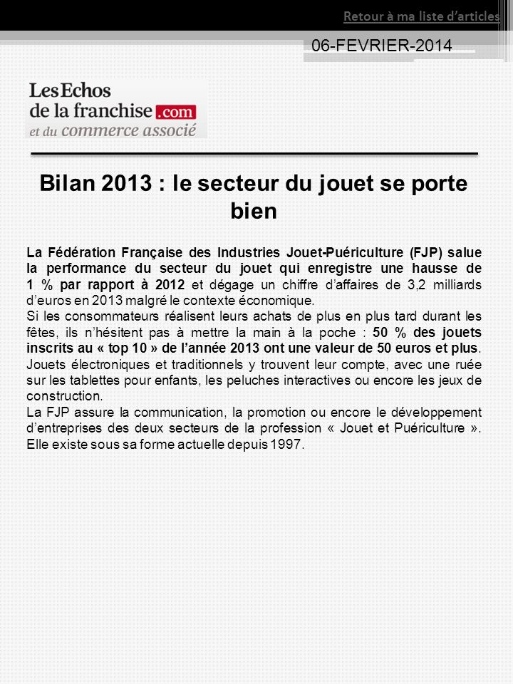 06-FEVRIER-2014 Retour à ma liste darticles Bilan 2013 : le secteur du jouet se porte bien La Fédération Française des Industries Jouet-Puériculture (FJP) salue la performance du secteur du jouet qui enregistre une hausse de 1 % par rapport à 2012 et dégage un chiffre daffaires de 3,2 milliards deuros en 2013 malgré le contexte économique.