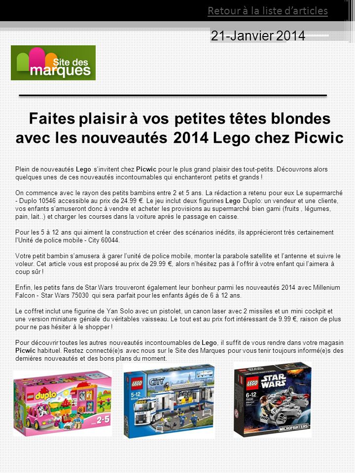 21-Janvier 2014 Retour à la liste darticles Faites plaisir à vos petites têtes blondes avec les nouveautés 2014 Lego chez Picwic Plein de nouveautés Lego s invitent chez Picwic pour le plus grand plaisir des tout-petits.