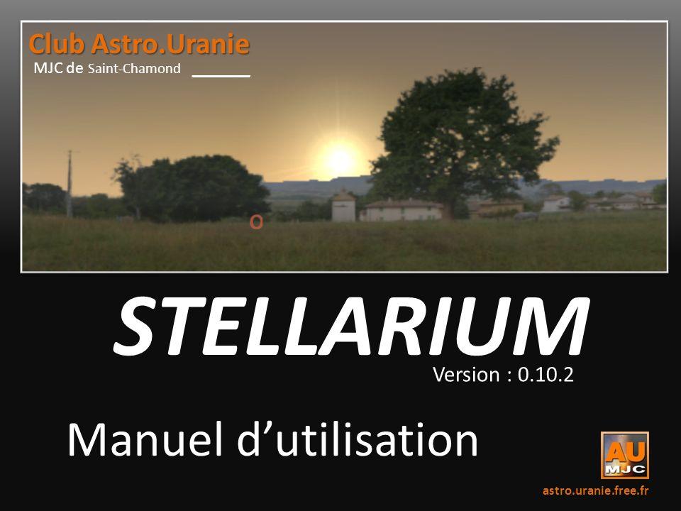 STELLARIUM Version : 0.10.2 Manuel dutilisation astro.uranie.free.fr MJC de Saint-Chamond Club Astro.Uranie