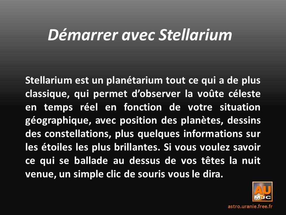 Démarrer avec Stellarium Stellarium est un planétarium tout ce qui a de plus classique, qui permet dobserver la voûte céleste en temps réel en fonctio