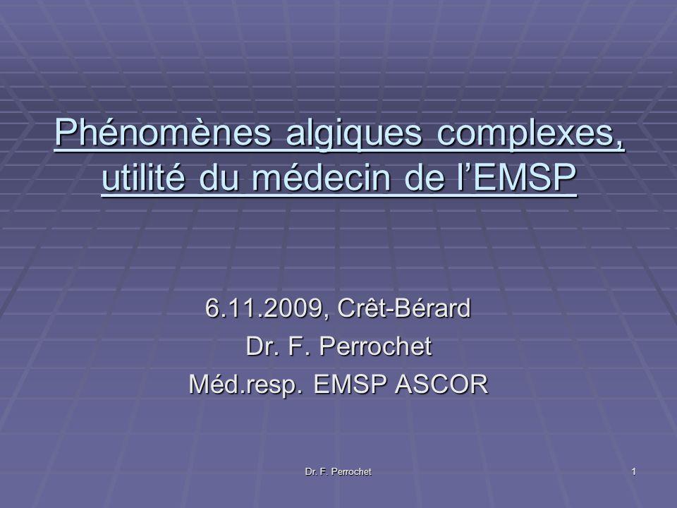 Dr. F. Perrochet 1 Phénomènes algiques complexes, utilité du médecin de lEMSP 6.11.2009, Crêt-Bérard Dr. F. Perrochet Méd.resp. EMSP ASCOR