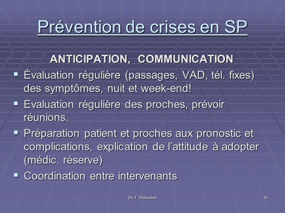 Dr. F. Perrochet13 Prévention de crises en SP ANTICIPATION, COMMUNICATION ANTICIPATION, COMMUNICATION Évaluation régulière (passages, VAD, tél. fixes)