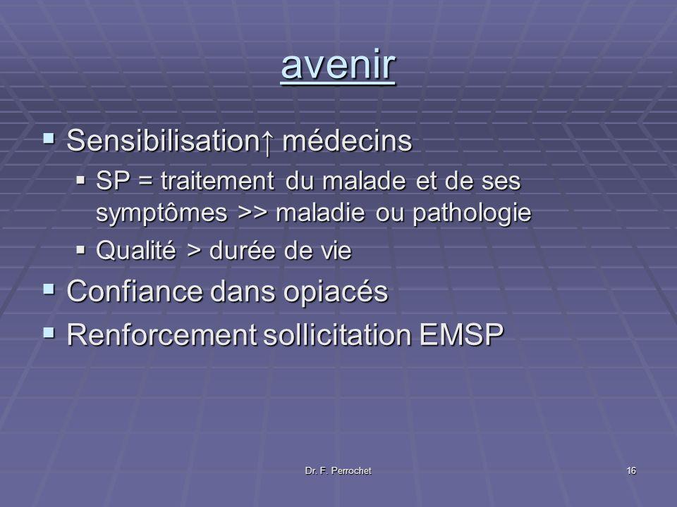 Dr. F. Perrochet16 avenir Sensibilisation médecins Sensibilisation médecins SP = traitement du malade et de ses symptômes >> maladie ou pathologie SP