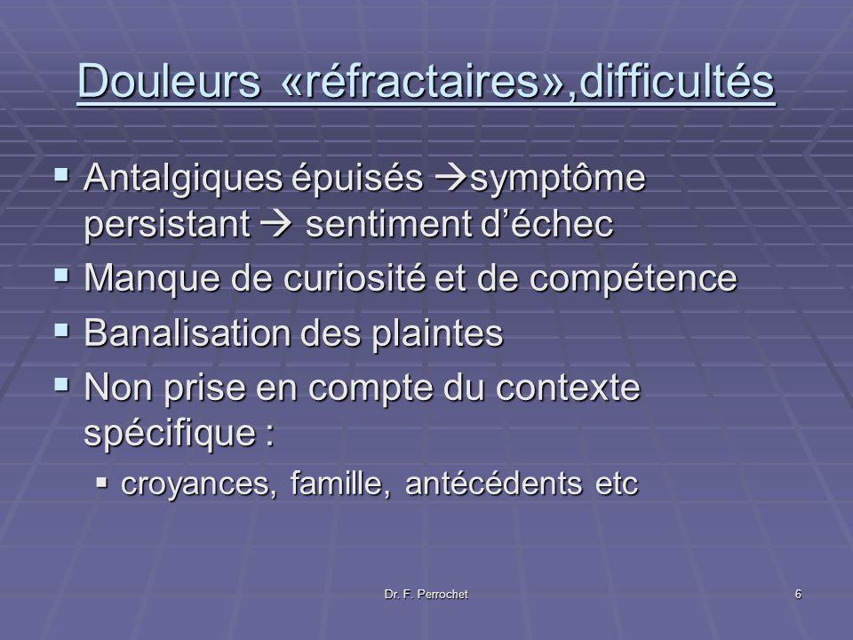 Dr. F. Perrochet6 Douleurs «réfractaires»,difficultés Antalgiques épuisés symptôme persistant sentiment déchec Antalgiques épuisés symptôme persistant