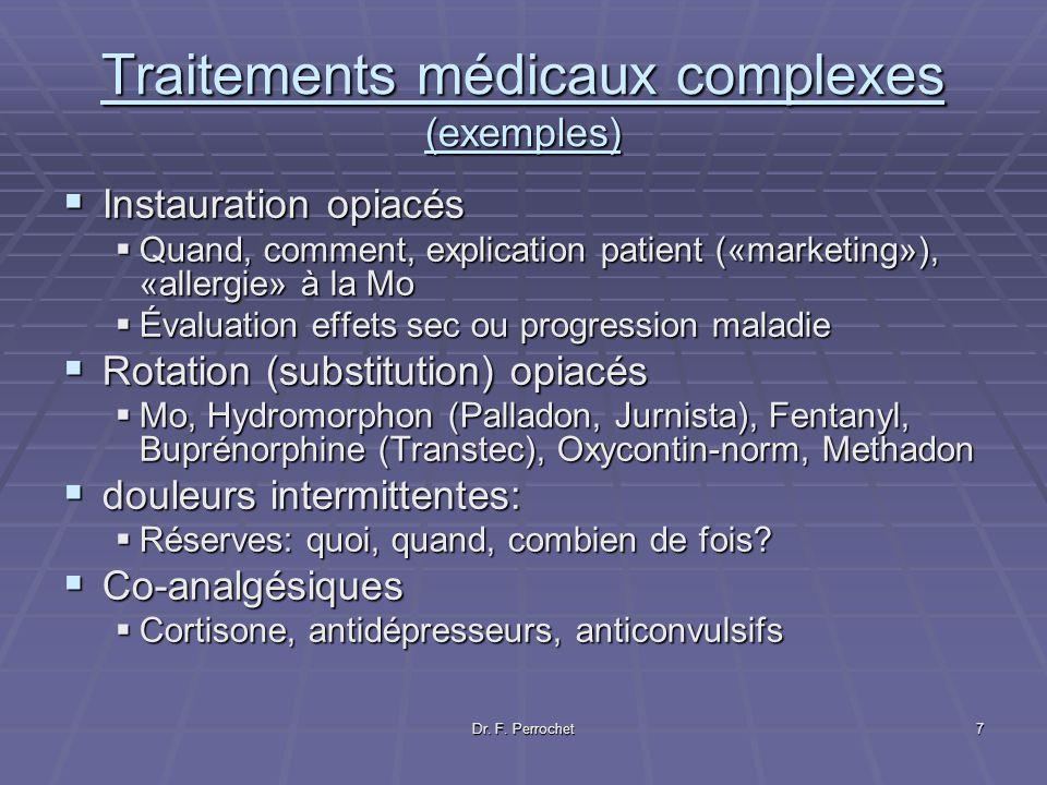 Dr. F. Perrochet7 Traitements médicaux complexes (exemples) Instauration opiacés Instauration opiacés Quand, comment, explication patient («marketing»