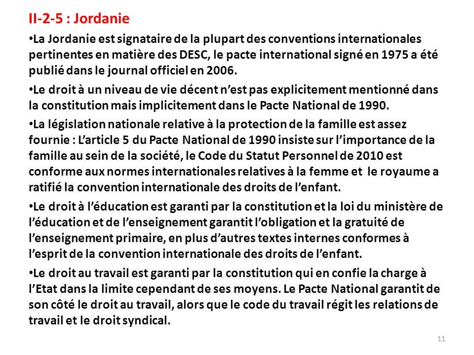 II-2-5 : Jordanie La Jordanie est signataire de la plupart des conventions internationales pertinentes en matière des DESC, le pacte international signé en 1975 a été publié dans le journal officiel en 2006.