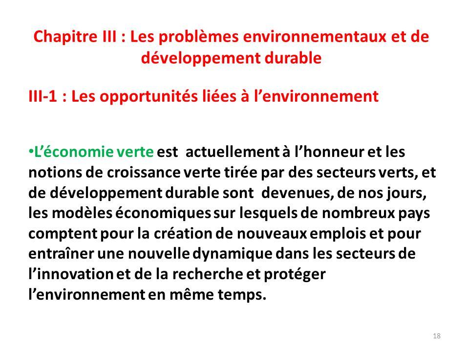 Chapitre III : Les problèmes environnementaux et de développement durable III-1 : Les opportunités liées à lenvironnement Léconomie verte est actuellement à lhonneur et les notions de croissance verte tirée par des secteurs verts, et de développement durable sont devenues, de nos jours, les modèles économiques sur lesquels de nombreux pays comptent pour la création de nouveaux emplois et pour entraîner une nouvelle dynamique dans les secteurs de linnovation et de la recherche et protéger lenvironnement en même temps.