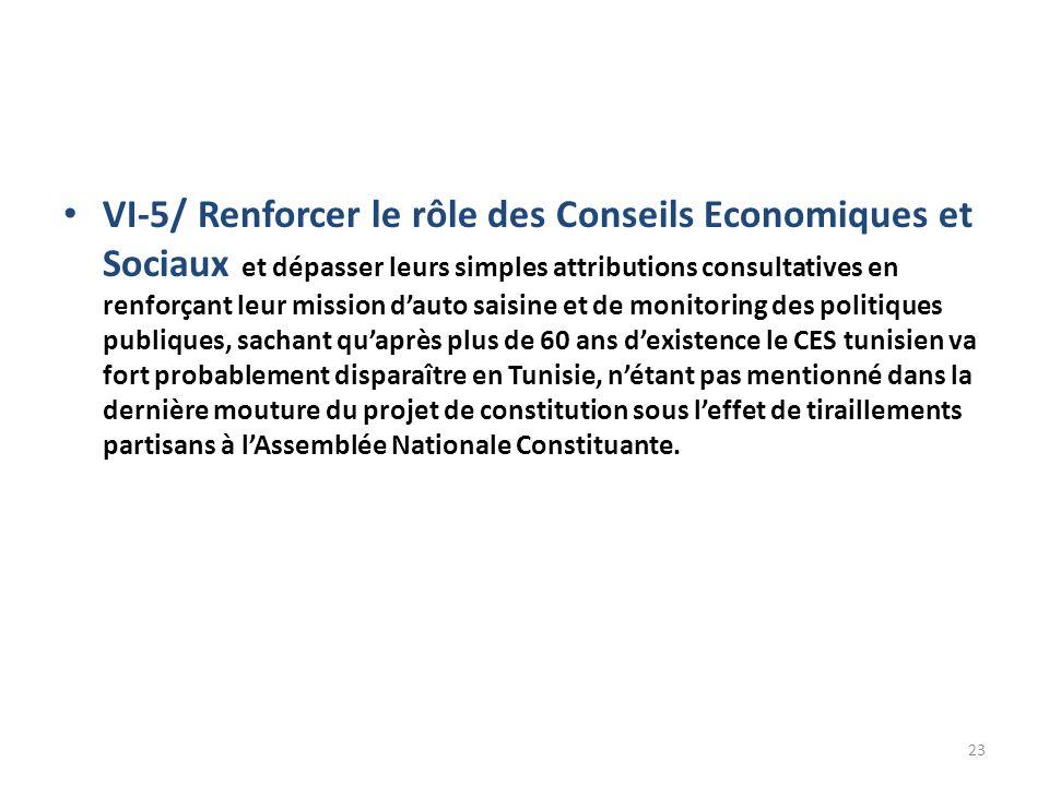 VI-5/ Renforcer le rôle des Conseils Economiques et Sociaux et dépasser leurs simples attributions consultatives en renforçant leur mission dauto saisine et de monitoring des politiques publiques, sachant quaprès plus de 60 ans dexistence le CES tunisien va fort probablement disparaître en Tunisie, nétant pas mentionné dans la dernière mouture du projet de constitution sous leffet de tiraillements partisans à lAssemblée Nationale Constituante.