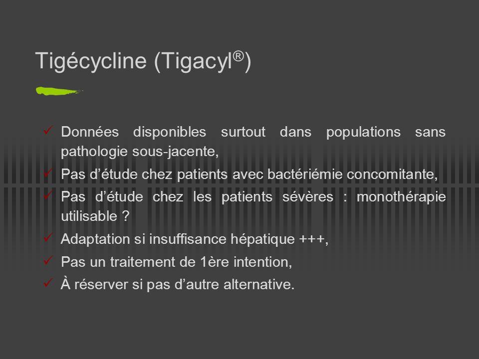 Tigécycline (Tigacyl ® ) Données disponibles surtout dans populations sans pathologie sous-jacente, Pas détude chez patients avec bactériémie concomit
