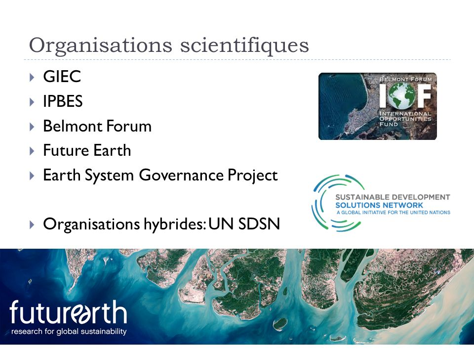 Organisations scientifiques GIEC IPBES Belmont Forum Future Earth Earth System Governance Project Organisations hybrides: UN SDSN