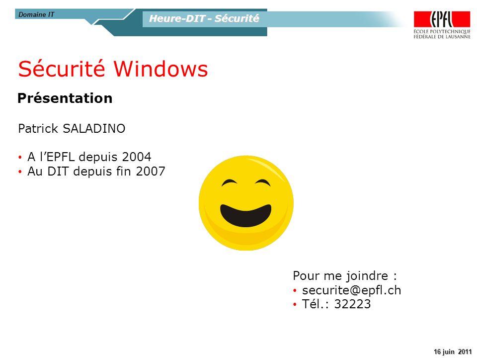 Heure-DIT - Sécurité 16 juin 2011 Domaine IT Présentation Sécurité Windows Patrick SALADINO A lEPFL depuis 2004 Au DIT depuis fin 2007 Pour me joindre