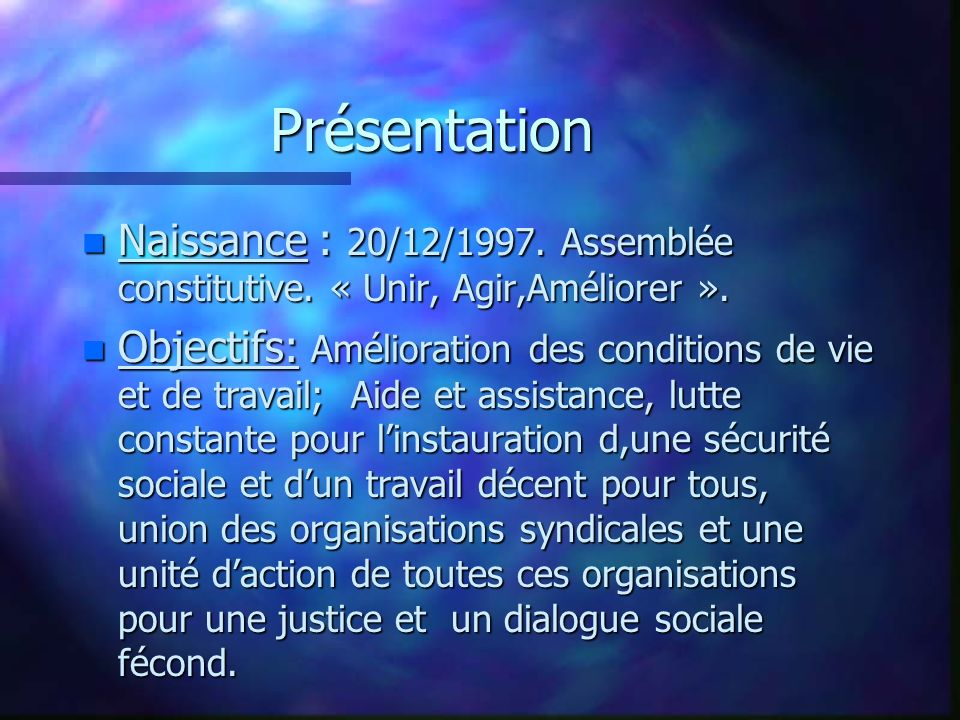 Présentation n Naissance : 20/12/1997. Assemblée constitutive. « Unir, Agir,Améliorer ». n Objectifs: Amélioration des conditions de vie et de travail