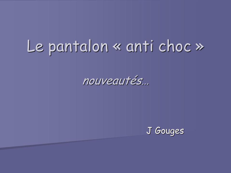 Le pantalon « anti choc » nouveautés… J Gouges J Gouges