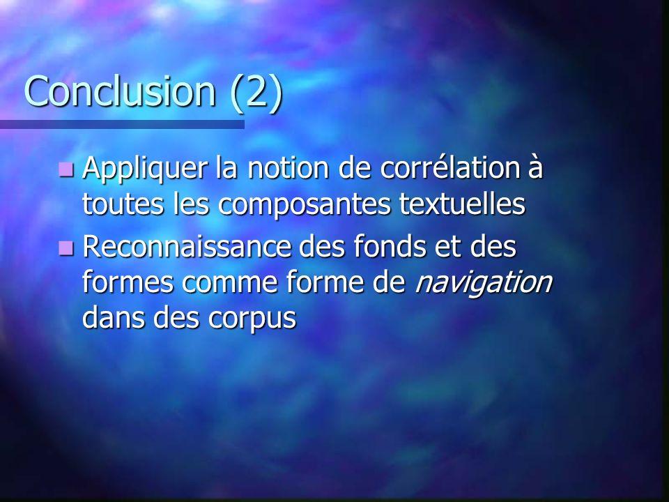 Conclusion (2) Appliquer la notion de corrélation à toutes les composantes textuelles Appliquer la notion de corrélation à toutes les composantes textuelles Reconnaissance des fonds et des formes comme forme de navigation dans des corpus Reconnaissance des fonds et des formes comme forme de navigation dans des corpus