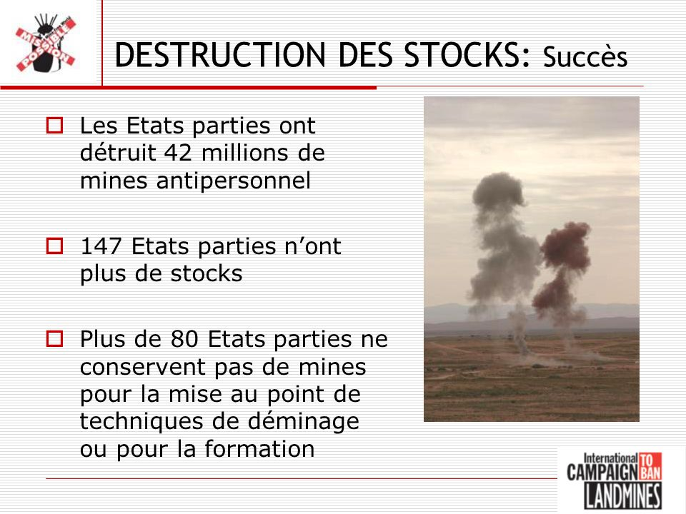 DESTRUCTION DES STOCKS: Succès Les Etats parties ont détruit 42 millions de mines antipersonnel 147 Etats parties nont plus de stocks Plus de 80 Etats