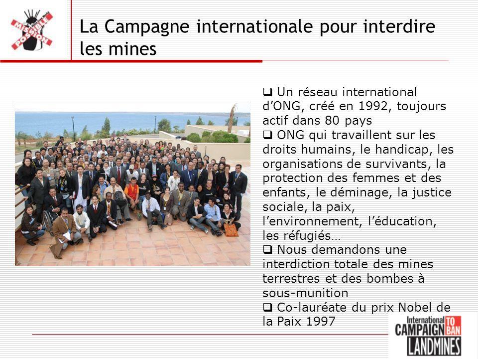 La Campagne internationale pour interdire les mines Un réseau international dONG, créé en 1992, toujours actif dans 80 pays ONG qui travaillent sur les droits humains, le handicap, les organisations de survivants, la protection des femmes et des enfants, le déminage, la justice sociale, la paix, lenvironnement, léducation, les réfugiés… Nous demandons une interdiction totale des mines terrestres et des bombes à sous-munition Co-lauréate du prix Nobel de la Paix 1997