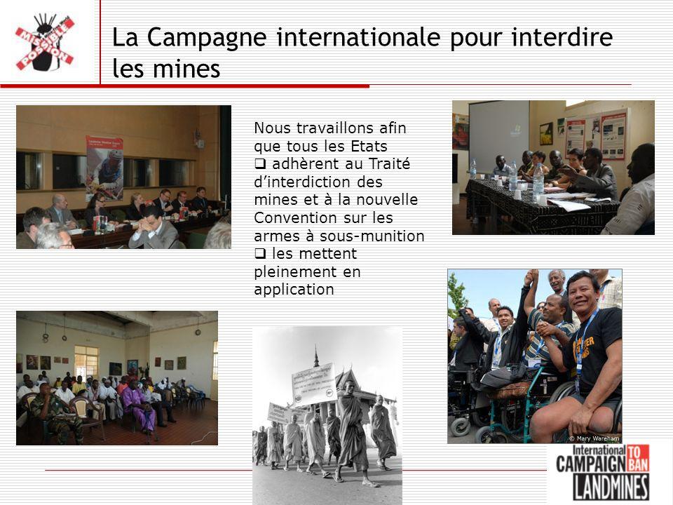 La Campagne internationale pour interdire les mines Nous travaillons afin que tous les Etats adhèrent au Traité dinterdiction des mines et à la nouvelle Convention sur les armes à sous-munition les mettent pleinement en application