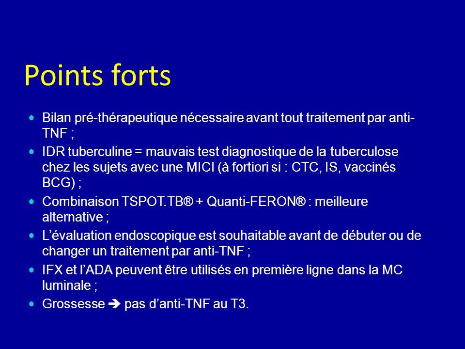 Points forts Bilan pré-thérapeutique nécessaire avant tout traitement par anti- TNF ; IDR tuberculine = mauvais test diagnostique de la tuberculose chez les sujets avec une MICI (à fortiori si : CTC, IS, vaccinés BCG) ; Combinaison TSPOT.TB® + Quanti-FERON® : meilleure alternative ; Lévaluation endoscopique est souhaitable avant de débuter ou de changer un traitement par anti-TNF ; IFX et lADA peuvent être utilisés en première ligne dans la MC luminale ; Grossesse pas danti-TNF au T3.