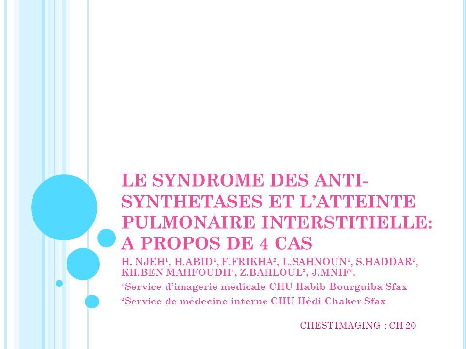 LE SYNDROME DES ANTI- SYNTHETASES ET LATTEINTE PULMONAIRE INTERSTITIELLE: A PROPOS DE 4 CAS H. NJEH¹, H.ABID¹, F.FRIKHA², L.SAHNOUN¹, S.HADDAR¹, KH.BE