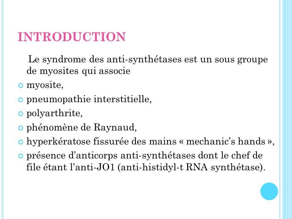 INTRODUCTION Le syndrome des anti-synthétases est un sous groupe de myosites qui associe myosite, pneumopathie interstitielle, polyarthrite, phénomène
