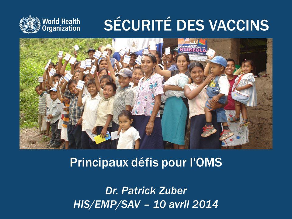 SÉCURITÉ DES VACCINS Principaux défis pour l'OMS Dr. Patrick Zuber HIS/EMP/SAV – 10 avril 2014