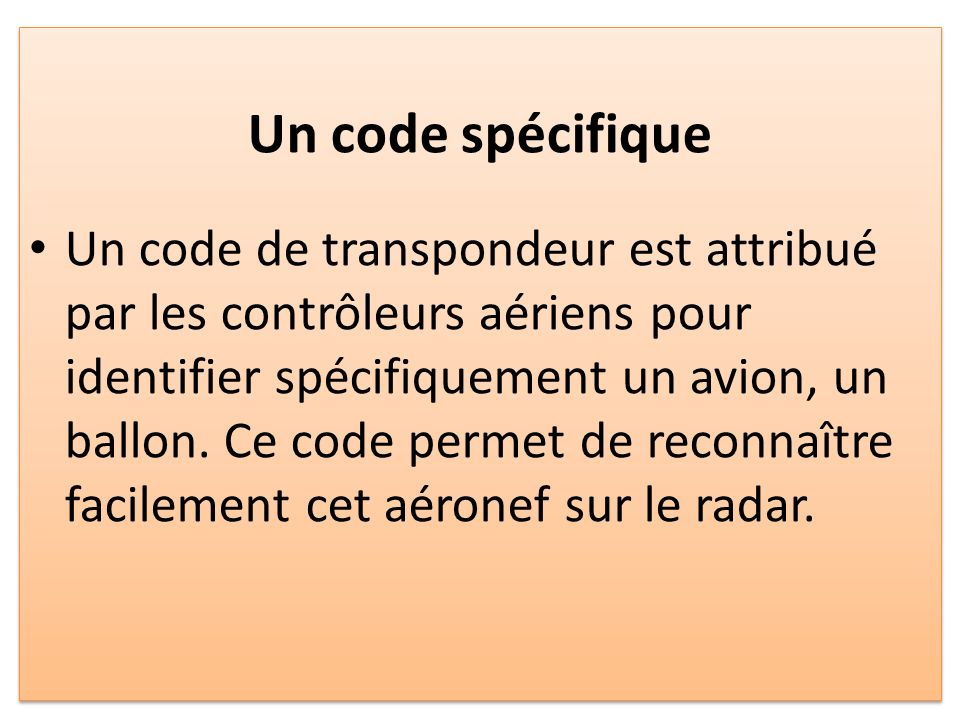 Un code spécifique Un code de transpondeur est attribué par les contrôleurs aériens pour identifier spécifiquement un avion, un ballon.