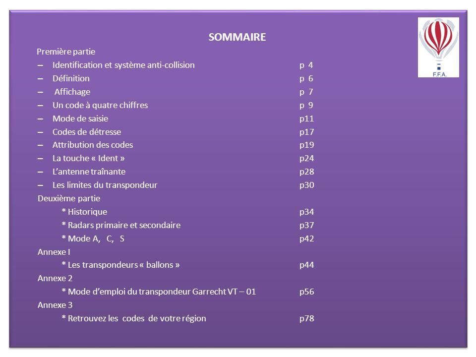 SOMMAIRE Première partie – Identification et système anti-collisionp 4 – Définition p 6 – Affichage p 7 – Un code à quatre chiffres p 9 – Mode de saisie p11 – Codes de détresse p17 – Attribution des codes p19 – La touche « Ident » p24 – Lantenne traînante p28 – Les limites du transpondeur p30 Deuxième partie * Historiquep34 * Radars primaire et secondairep37 * Mode A, C, Sp42 Annexe I * Les transpondeurs « ballons »p44 Annexe 2 * Mode demploi du transpondeur Garrecht VT – 01p56 Annexe 3 * Retrouvez les codes de votre régionp78 SOMMAIRE Première partie – Identification et système anti-collisionp 4 – Définition p 6 – Affichage p 7 – Un code à quatre chiffres p 9 – Mode de saisie p11 – Codes de détresse p17 – Attribution des codes p19 – La touche « Ident » p24 – Lantenne traînante p28 – Les limites du transpondeur p30 Deuxième partie * Historiquep34 * Radars primaire et secondairep37 * Mode A, C, Sp42 Annexe I * Les transpondeurs « ballons »p44 Annexe 2 * Mode demploi du transpondeur Garrecht VT – 01p56 Annexe 3 * Retrouvez les codes de votre régionp78