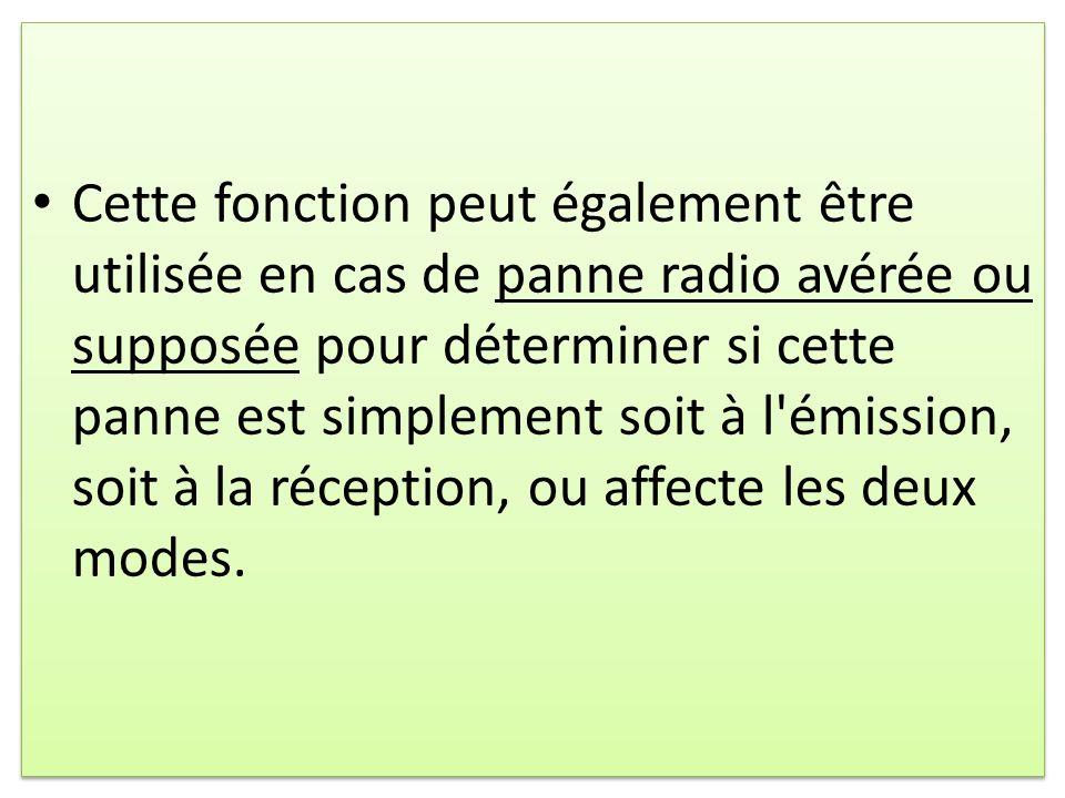 Cette fonction peut également être utilisée en cas de panne radio avérée ou supposée pour déterminer si cette panne est simplement soit à l émission, soit à la réception, ou affecte les deux modes.