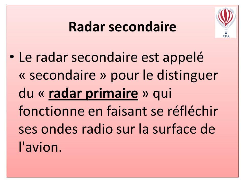 Radar secondaire Le radar secondaire est appelé « secondaire » pour le distinguer du « radar primaire » qui fonctionne en faisant se réfléchir ses ondes radio sur la surface de l avion.