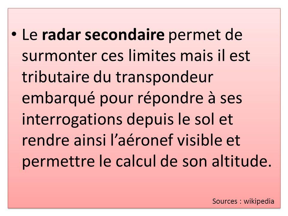 Le radar secondaire permet de surmonter ces limites mais il est tributaire du transpondeur embarqué pour répondre à ses interrogations depuis le sol et rendre ainsi laéronef visible et permettre le calcul de son altitude.
