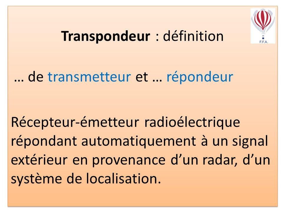 Transpondeur : définition … de transmetteur et … répondeur Récepteur-émetteur radioélectrique répondant automatiquement à un signal extérieur en provenance dun radar, dun système de localisation.