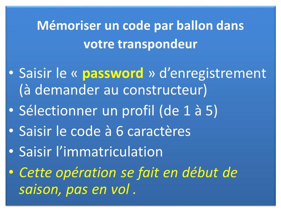 Mémoriser un code par ballon dans votre transpondeur Saisir le « password » denregistrement (à demander au constructeur) Sélectionner un profil (de 1 à 5) Saisir le code à 6 caractères Saisir limmatriculation Cette opération se fait en début de saison, pas en vol.