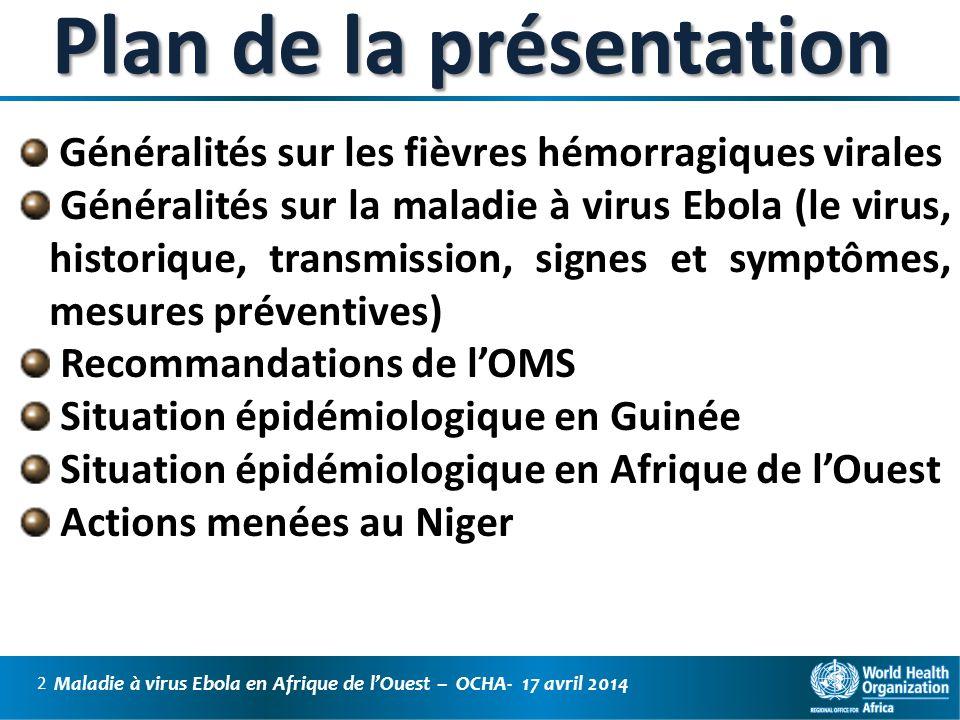 Maladie à virus Ebola en Afrique de lOuest – OCHA- 17 avril 2014 3 Généralités : Les fièvres hémorragiques virales Les Fièvres hémorragiques virales (FHV) est un terme générique définissant une maladie grave, parfois associée à une hémorragie, causée par différents virus Un syndrome commun fait dhémorragies externes et internes et un état de choc, cause principale de la mort, permet de regrouper ces maladies sous la dénomination de Fièvres Hémorragiques Virales » Principales fièvres hémorragiques : Les FHV transmises par des arthropodes (arboviroses) : fièvre jaune, dengue hémorragique, Fièvre de la vallée du rift, fièvre de Crimée-Congo FHV transmises par les rongeurs : fièvre de Lassa FHV à cycle naturel encore non connu dues à des Filovirus : FH de MARBURG & FH à EBOLA