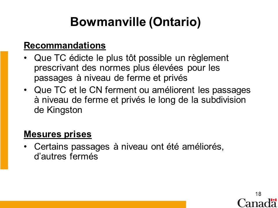 18 Bowmanville (Ontario) Recommandations Que TC édicte le plus tôt possible un règlement prescrivant des normes plus élevées pour les passages à niveau de ferme et privés Que TC et le CN ferment ou améliorent les passages à niveau de ferme et privés le long de la subdivision de Kingston Mesures prises Certains passages à niveau ont été améliorés, dautres fermés