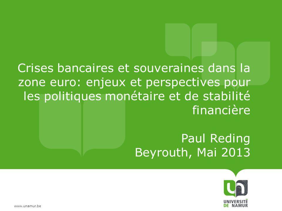 www.unamur.be Crises bancaires et souveraines dans la zone euro: enjeux et perspectives pour les politiques monétaire et de stabilité financière Paul Reding Beyrouth, Mai 2013