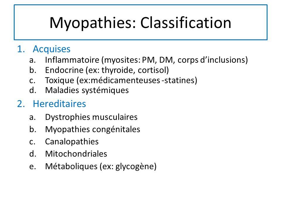 Myopathies: Classification 1.Acquises a.Inflammatoire (myosites: PM, DM, corps dinclusions) b.Endocrine (ex: thyroide, cortisol) c.Toxique (ex:médicamenteuses -statines) d.Maladies systémiques 2.Hereditaires a.Dystrophies musculaires b.Myopathies congénitales c.Canalopathies d.Mitochondriales e.Métaboliques (ex: glycogène)
